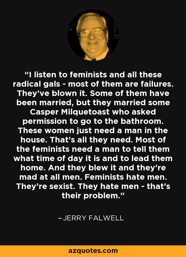 I listen to feminists and all these radical gals - most of them are failures. They've blown it. Some of them have been married, but they married some Casper Milquetoast who asked permission to go to the bathroom. These women just need a man in the house. That's all they need. Most of the feminists need a man to tell them what time of day it is and to lead them home. And they blew it and they're mad at all men. Feminists hate men. They're sexist. They hate men - that's their problem. - Jerry Falwell