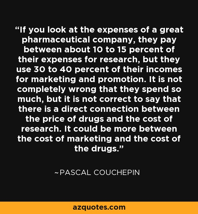 If you look at the expenses of a great pharmaceutical company, they pay between about 10 to 15 percent of their expenses for research, but they use 30 to 40 percent of their incomes for marketing and promotion. It is not completely wrong that they spend so much, but it is not correct to say that there is a direct connection between the price of drugs and the cost of research. It could be more between the cost of marketing and the cost of the drugs. - Pascal Couchepin