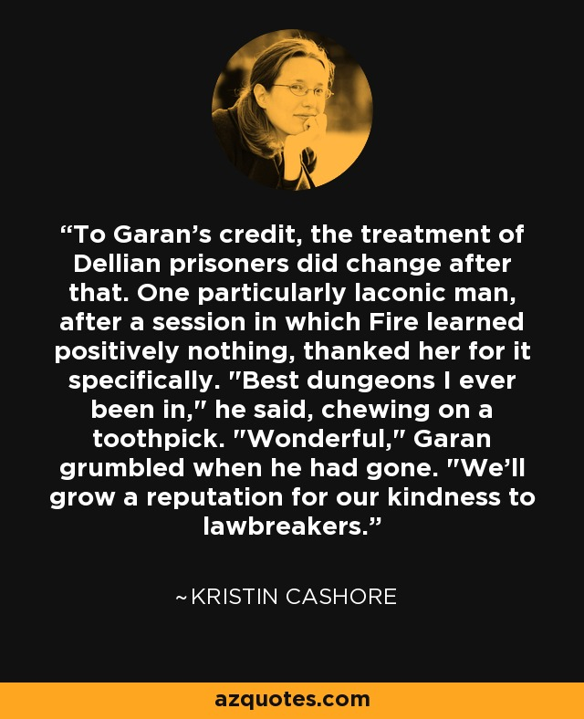 To Garan's credit, the treatment of Dellian prisoners did change after that. One particularly laconic man, after a session in which Fire learned positively nothing, thanked her for it specifically.