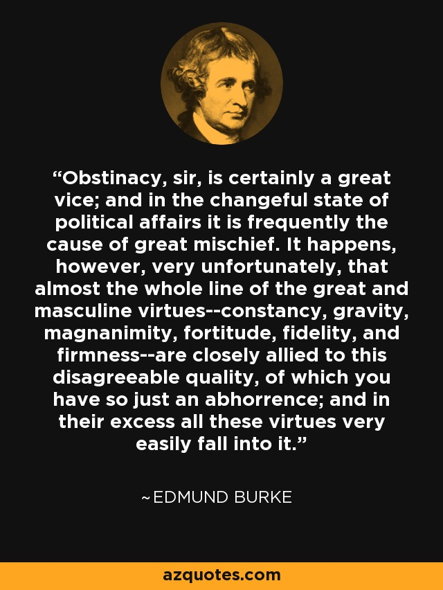 Obstinacy, sir, is certainly a great vice; and in the changeful state of political affairs it is frequently the cause of great mischief. It happens, however, very unfortunately, that almost the whole line of the great and masculine virtues--constancy, gravity, magnanimity, fortitude, fidelity, and firmness--are closely allied to this disagreeable quality, of which you have so just an abhorrence; and in their excess all these virtues very easily fall into it. - Edmund Burke