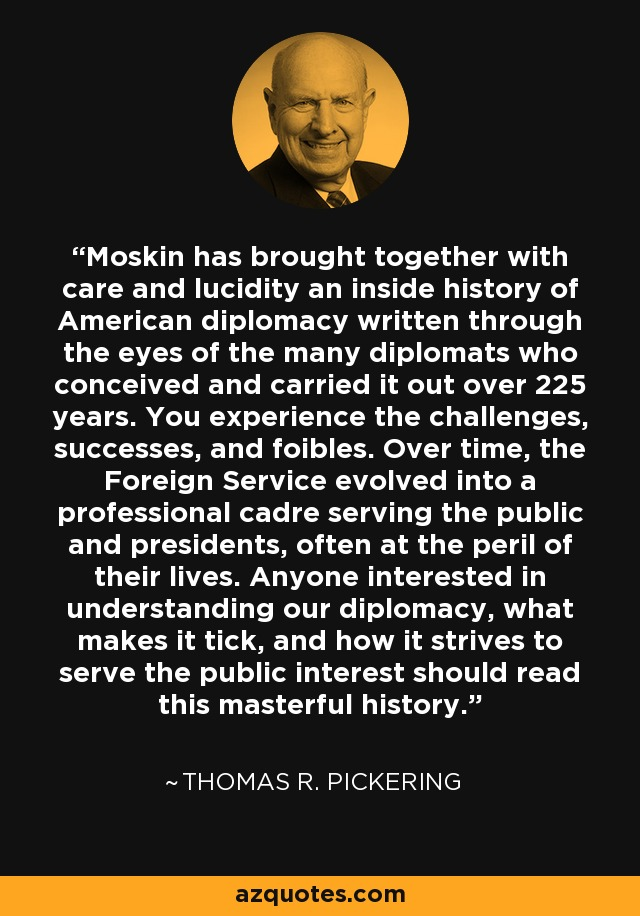 Moskin has brought together with care and lucidity an inside history of American diplomacy written through the eyes of the many diplomats who conceived and carried it out over 225 years. You experience the challenges, successes, and foibles. Over time, the Foreign Service evolved into a professional cadre serving the public and presidents, often at the peril of their lives. Anyone interested in understanding our diplomacy, what makes it tick, and how it strives to serve the public interest should read this masterful history. - Thomas R. Pickering