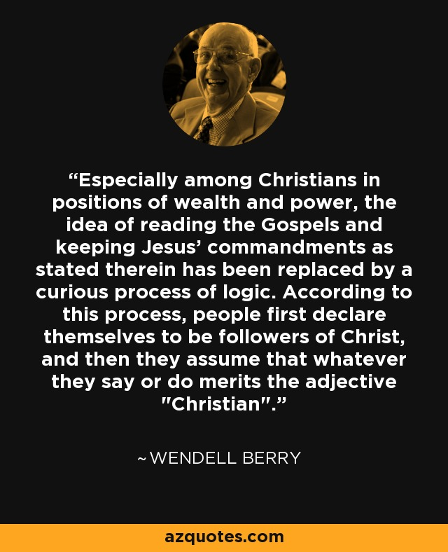 Especially among Christians in positions of wealth and power, the idea of reading the Gospels and keeping Jesus' commandments as stated therein has been replaced by a curious process of logic. According to this process, people first declare themselves to be followers of Christ, and then they assume that whatever they say or do merits the adjective