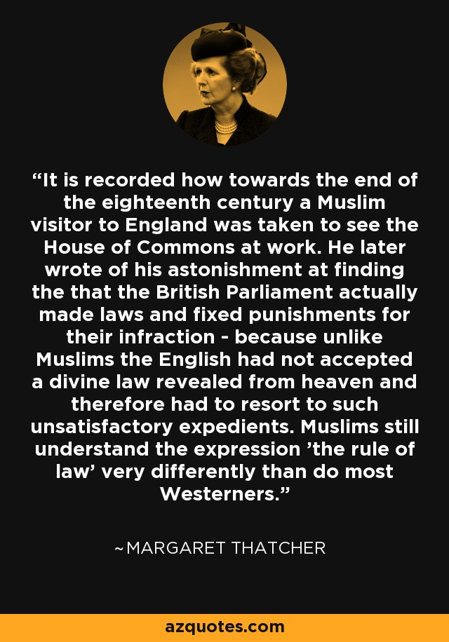 It is recorded how towards the end of the eighteenth century a Muslim visitor to England was taken to see the House of Commons at work. He later wrote of his astonishment at finding the that the British Parliament actually made laws and fixed punishments for their infraction - because unlike Muslims the English had not accepted a divine law revealed from heaven and therefore had to resort to such unsatisfactory expedients. Muslims still understand the expression 'the rule of law' very differently than do most Westerners. - Margaret Thatcher