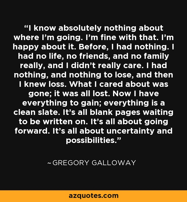 I know absolutely nothing about where I'm going. I'm fine with that. I'm happy about it. Before, I had nothing. I had no life, no friends, and no family really, and I didn't really care. I had nothing, and nothing to lose, and then I knew loss. What I cared about was gone; it was all lost. Now I have everything to gain; everything is a clean slate. It's all blank pages waiting to be written on. It's all about going forward. It's all about uncertainty and possibilities. - Gregory Galloway