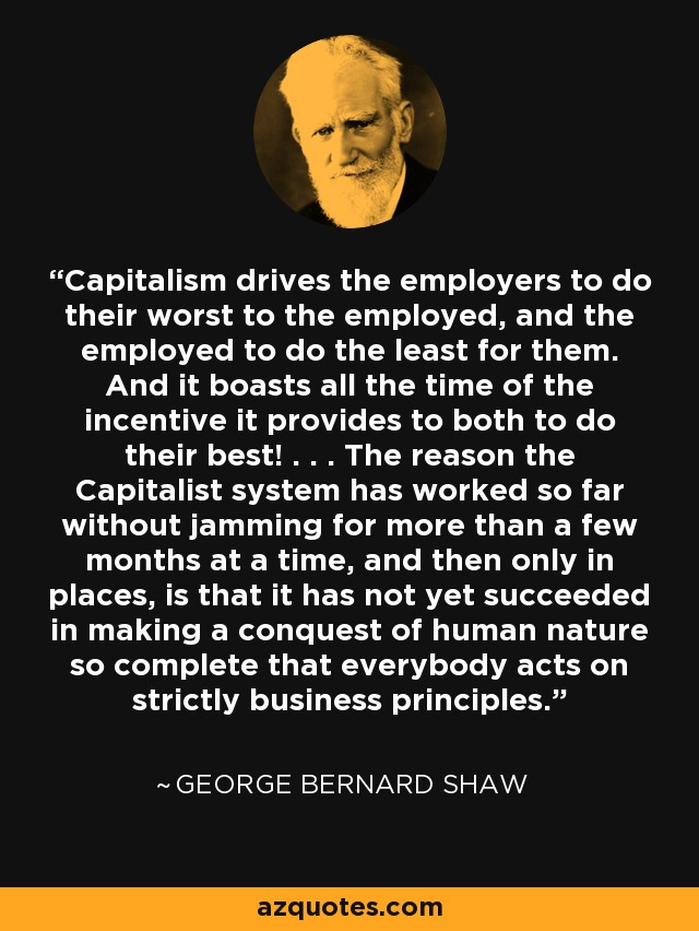 Capitalism drives the employers to do their worst to the employed, and the employed to do the least for them. And it boasts all the time of the incentive it provides to both to do their best! . . . The reason the Capitalist system has worked so far without jamming for more than a few months at a time, and then only in places, is that it has not yet succeeded in making a conquest of human nature so complete that everybody acts on strictly business principles. - George Bernard Shaw