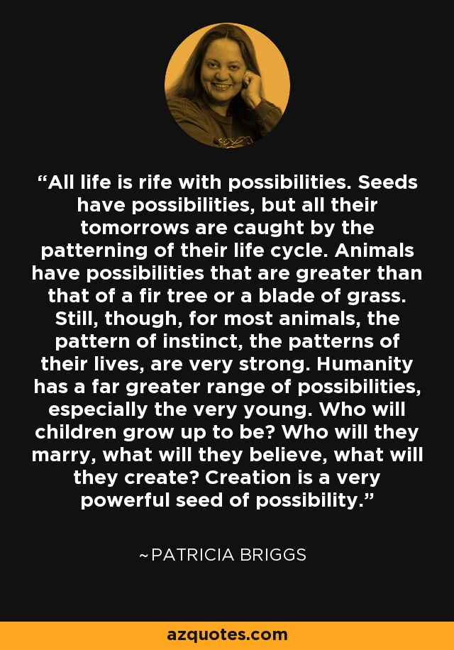 All life is rife with possibilities. Seeds have possibilities, but all their tomorrows are caught by the patterning of their life cycle. Animals have possibilities that are greater than that of a fir tree or a blade of grass. Still, though, for most animals, the pattern of instinct, the patterns of their lives, are very strong. Humanity has a far greater range of possibilities, especially the very young. Who will children grow up to be? Who will they marry, what will they believe, what will they create? Creation is a very powerful seed of possibility. - Patricia Briggs