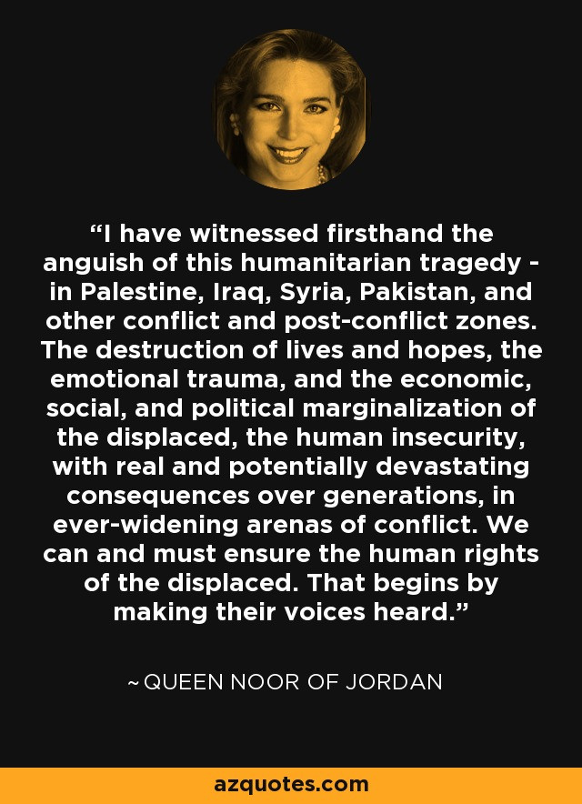 I have witnessed firsthand the anguish of this humanitarian tragedy - in Palestine, Iraq, Syria, Pakistan, and other conflict and post-conflict zones. The destruction of lives and hopes, the emotional trauma, and the economic, social, and political marginalization of the displaced, the human insecurity, with real and potentially devastating consequences over generations, in ever-widening arenas of conflict. We can and must ensure the human rights of the displaced. That begins by making their voices heard. - Queen Noor of Jordan