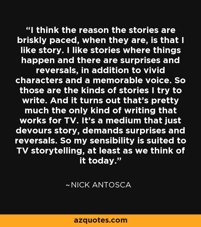 I think the reason the stories are briskly paced, when they are, is that I like story. I like stories where things happen and there are surprises and reversals, in addition to vivid characters and a memorable voice. So those are the kinds of stories I try to write. And it turns out that's pretty much the only kind of writing that works for TV. It's a medium that just devours story, demands surprises and reversals. So my sensibility is suited to TV storytelling, at least as we think of it today. - Nick Antosca