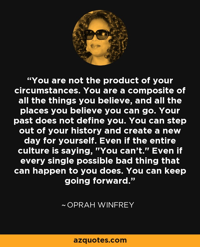 You are not the product of your circumstances. You are a composite of all the things you believe, and all the places you believe you can go. Your past does not define you. You can step out of your history and create a new day for yourself. Even if the entire culture is saying,