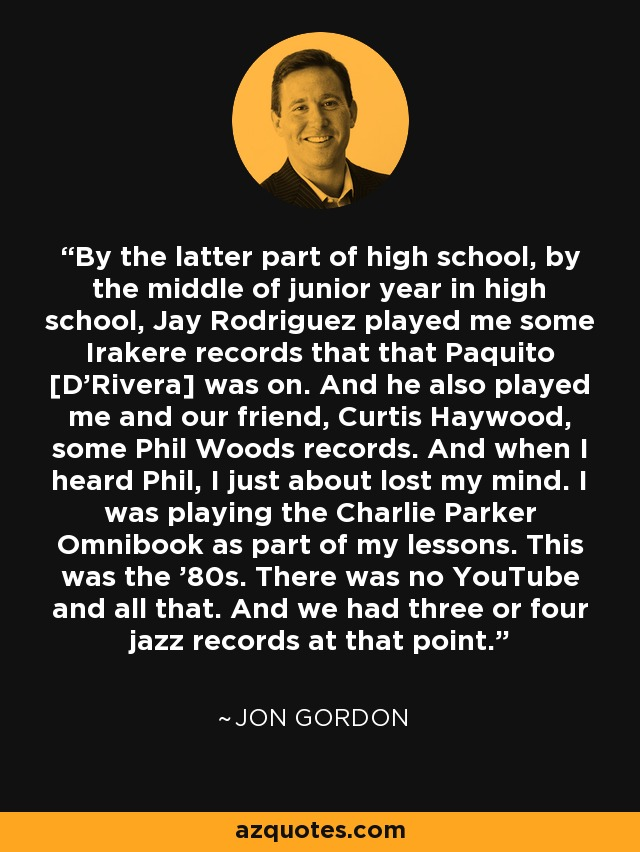 By the latter part of high school, by the middle of junior year in high school, Jay Rodriguez played me some Irakere records that that Paquito [D'Rivera] was on. And he also played me and our friend, Curtis Haywood, some Phil Woods records. And when I heard Phil, I just about lost my mind. I was playing the Charlie Parker Omnibook as part of my lessons. This was the '80s. There was no YouTube and all that. And we had three or four jazz records at that point. - Jon Gordon