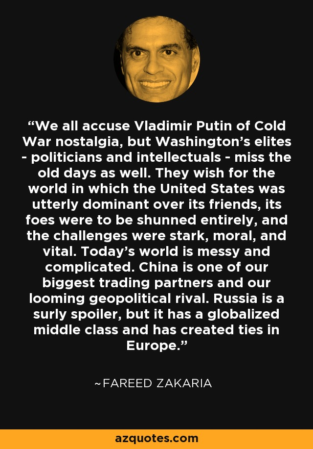 We all accuse Vladimir Putin of Cold War nostalgia, but Washington's elites - politicians and intellectuals - miss the old days as well. They wish for the world in which the United States was utterly dominant over its friends, its foes were to be shunned entirely, and the challenges were stark, moral, and vital. Today's world is messy and complicated. China is one of our biggest trading partners and our looming geopolitical rival. Russia is a surly spoiler, but it has a globalized middle class and has created ties in Europe. - Fareed Zakaria