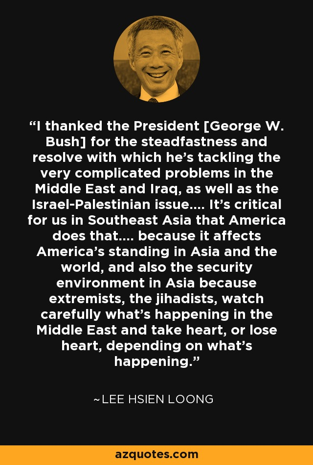 I thanked the President [George W. Bush] for the steadfastness and resolve with which he's tackling the very complicated problems in the Middle East and Iraq, as well as the Israel-Palestinian issue.... It's critical for us in Southeast Asia that America does that.... because it affects America's standing in Asia and the world, and also the security environment in Asia because extremists, the jihadists, watch carefully what's happening in the Middle East and take heart, or lose heart, depending on what's happening. - Lee Hsien Loong
