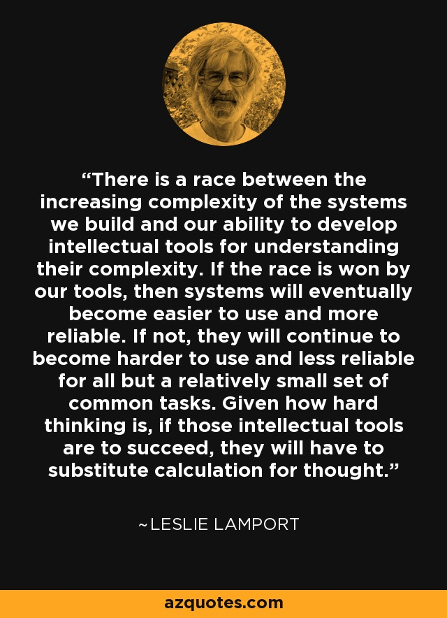 There is a race between the increasing complexity of the systems we build and our ability to develop intellectual tools for understanding their complexity. If the race is won by our tools, then systems will eventually become easier to use and more reliable. If not, they will continue to become harder to use and less reliable for all but a relatively small set of common tasks. Given how hard thinking is, if those intellectual tools are to succeed, they will have to substitute calculation for thought. - Leslie Lamport