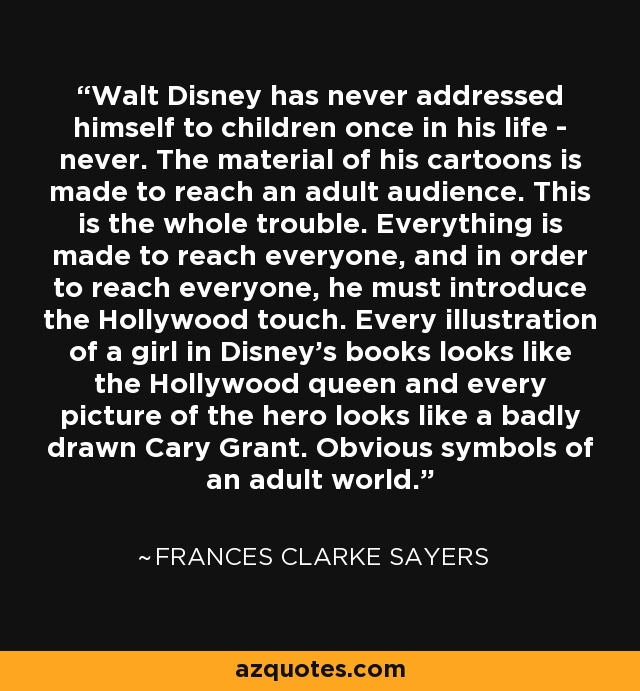 Walt Disney has never addressed himself to children once in his life - never. The material of his cartoons is made to reach an adult audience. This is the whole trouble. Everything is made to reach everyone, and in order to reach everyone, he must introduce the Hollywood touch. Every illustration of a girl in Disney's books looks like the Hollywood queen and every picture of the hero looks like a badly drawn Cary Grant. Obvious symbols of an adult world. - Frances Clarke Sayers