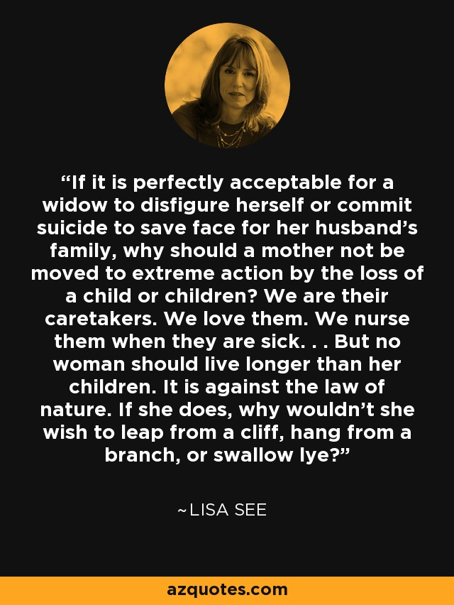If it is perfectly acceptable for a widow to disfigure herself or commit suicide to save face for her husband's family, why should a mother not be moved to extreme action by the loss of a child or children? We are their caretakers. We love them. We nurse them when they are sick. . . But no woman should live longer than her children. It is against the law of nature. If she does, why wouldn't she wish to leap from a cliff, hang from a branch, or swallow lye? - Lisa See