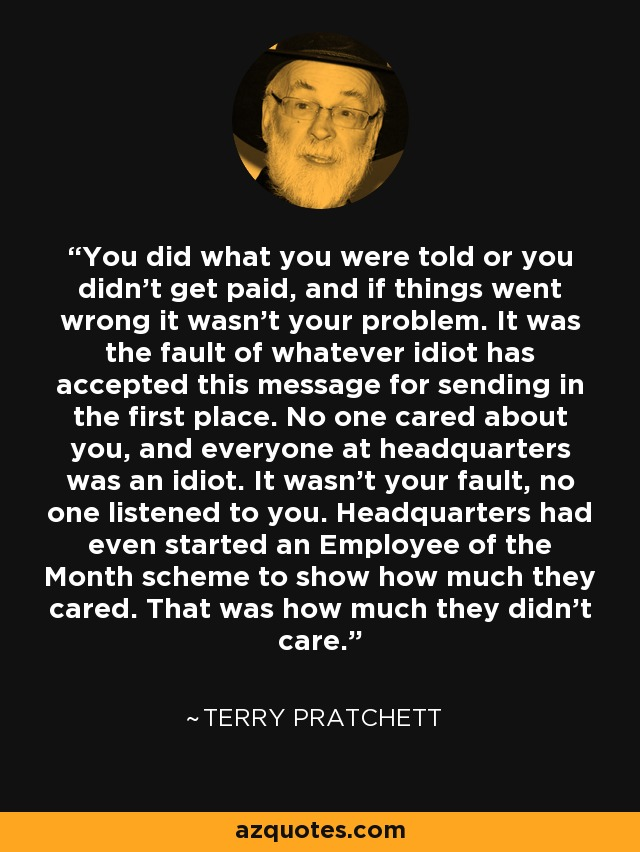 You did what you were told or you didn't get paid, and if things went wrong it wasn't your problem. It was the fault of whatever idiot has accepted this message for sending in the first place. No one cared about you, and everyone at headquarters was an idiot. It wasn't your fault, no one listened to you. Headquarters had even started an Employee of the Month scheme to show how much they cared. That was how much they didn't care. - Terry Pratchett