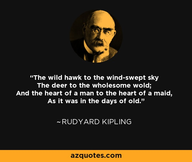 The wild hawk to the wind-swept sky The deer to the wholesome wold; And the heart of a man to the heart of a maid, As it was in the days of old. - Rudyard Kipling