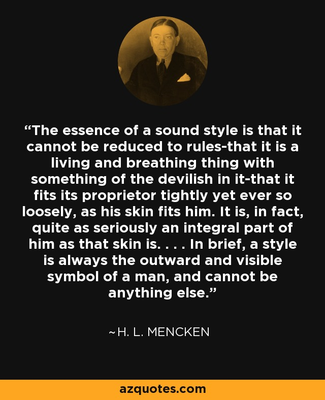 The essence of a sound style is that it cannot be reduced to rules-that it is a living and breathing thing with something of the devilish in it-that it fits its proprietor tightly yet ever so loosely, as his skin fits him. It is, in fact, quite as seriously an integral part of him as that skin is. . . . In brief, a style is always the outward and visible symbol of a man, and cannot be anything else. - H. L. Mencken