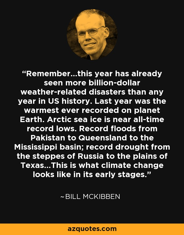 Remember...this year has already seen more billion-dollar weather-related disasters than any year in US history. Last year was the warmest ever recorded on planet Earth. Arctic sea ice is near all-time record lows. Record floods from Pakistan to Queensland to the Mississippi basin; record drought from the steppes of Russia to the plains of Texas...This is what climate change looks like in its early stages. - Bill McKibben