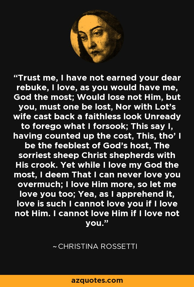 Trust me, I have not earned your dear rebuke, I love, as you would have me, God the most; Would lose not Him, but you, must one be lost, Nor with Lot's wife cast back a faithless look Unready to forego what I forsook; This say I, having counted up the cost, This, tho' I be the feeblest of God's host, The sorriest sheep Christ shepherds with His crook. Yet while I love my God the most, I deem That I can never love you overmuch; I love Him more, so let me love you too; Yea, as I apprehend it, love is such I cannot love you if I love not Him. I cannot love Him if I love not you. - Christina Rossetti