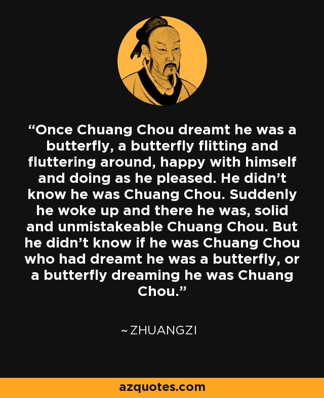 Once Chuang Chou dreamt he was a butterfly, a butterfly flitting and fluttering around, happy with himself and doing as he pleased. He didn't know he was Chuang Chou. Suddenly he woke up and there he was, solid and unmistakeable Chuang Chou. But he didn't know if he was Chuang Chou who had dreamt he was a butterfly, or a butterfly dreaming he was Chuang Chou. - Zhuangzi