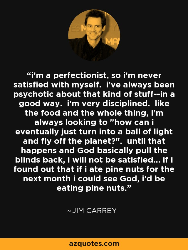 i'm a perfectionist, so i'm never satisfied with myself. i've always been psychotic about that kind of stuff--in a good way. i'm very disciplined. like the food and the whole thing, i'm always looking to
