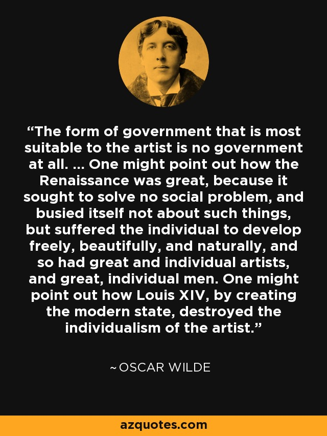 The form of government that is most suitable to the artist is no government at all. ... One might point out how the Renaissance was great, because it sought to solve no social problem, and busied itself not about such things, but suffered the individual to develop freely, beautifully, and naturally, and so had great and individual artists, and great, individual men. One might point out how Louis XIV, by creating the modern state, destroyed the individualism of the artist. - Oscar Wilde