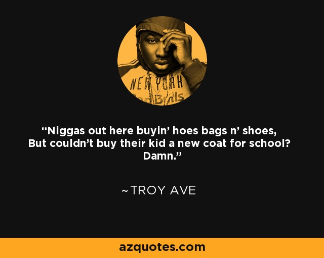 Niggas out here buyin' hoes bags n' shoes, But couldn't buy their kid a new coat for school? Damn. - Troy Ave
