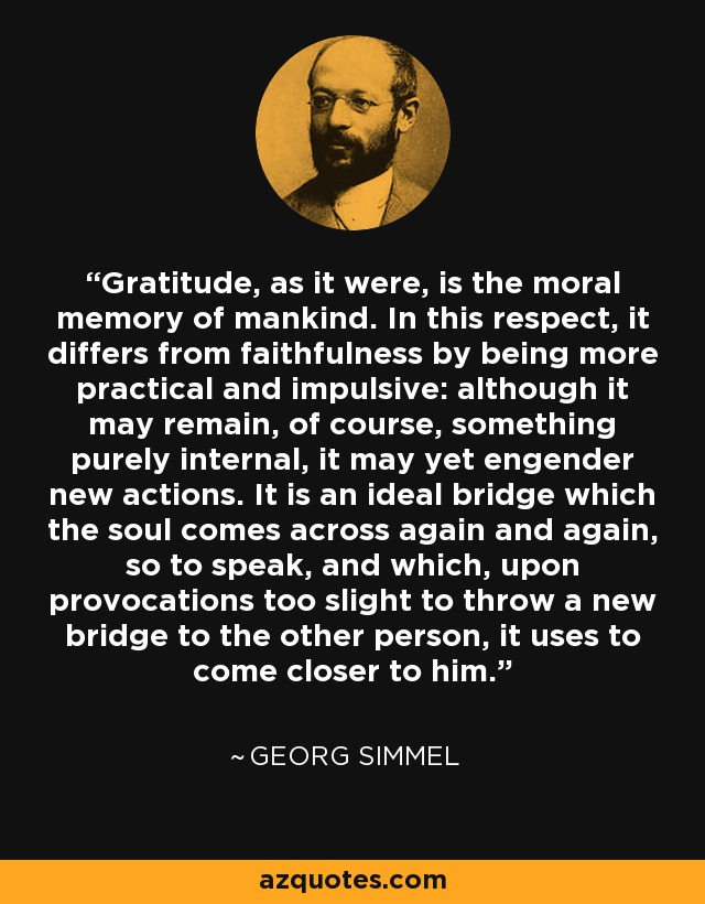 Gratitude, as it were, is the moral memory of mankind. In this respect, it differs from faithfulness by being more practical and impulsive: although it may remain, of course, something purely internal, it may yet engender new actions. It is an ideal bridge which the soul comes across again and again, so to speak, and which, upon provocations too slight to throw a new bridge to the other person, it uses to come closer to him. - Georg Simmel