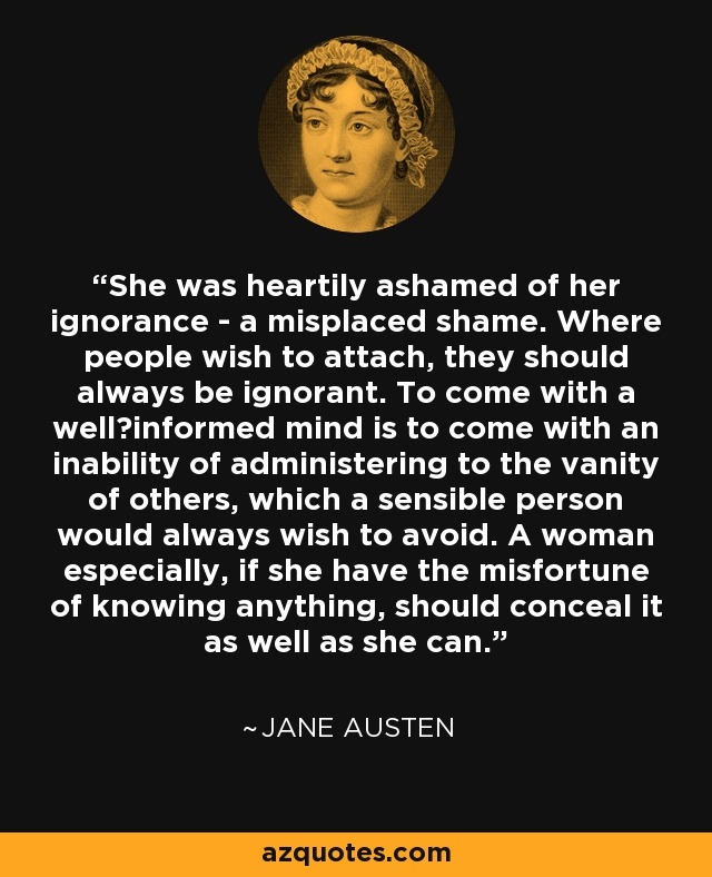 She was heartily ashamed of her ignorance - a misplaced shame. Where people wish to attach, they should always be ignorant. To come with a well−informed mind is to come with an inability of administering to the vanity of others, which a sensible person would always wish to avoid. A woman especially, if she have the misfortune of knowing anything, should conceal it as well as she can. - Jane Austen