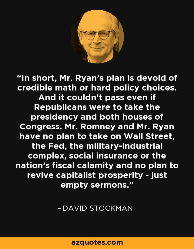 In short, Mr. Ryan's plan is devoid of credible math or hard policy choices. And it couldn't pass even if Republicans were to take the presidency and both houses of Congress. Mr. Romney and Mr. Ryan have no plan to take on Wall Street, the Fed, the military-industrial complex, social insurance or the nation's fiscal calamity and no plan to revive capitalist prosperity - just empty sermons. - David Stockman
