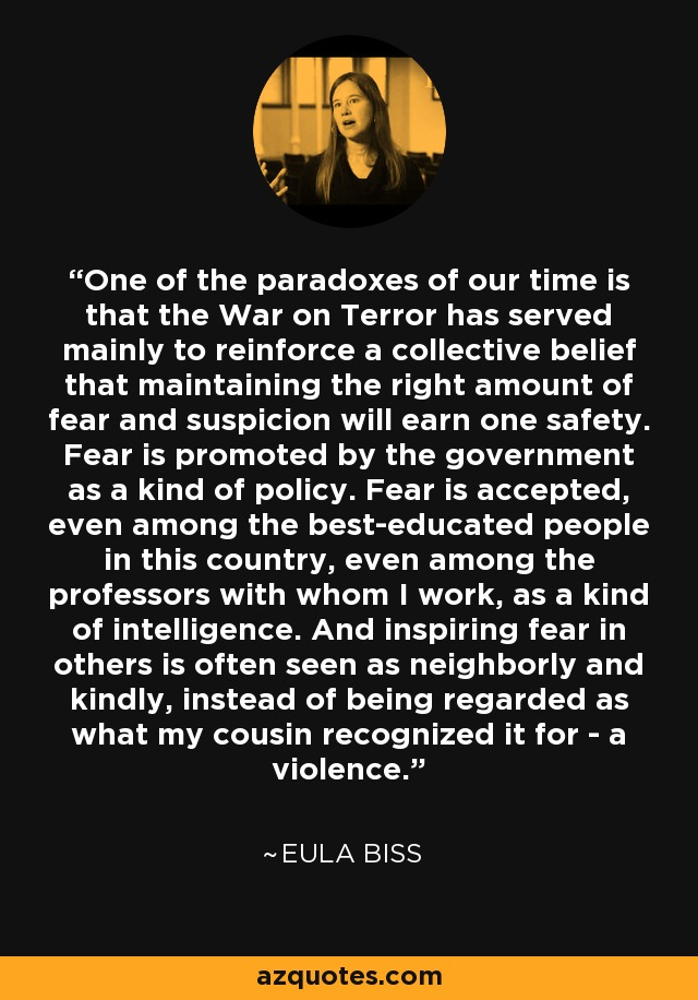 One of the paradoxes of our time is that the War on Terror has served mainly to reinforce a collective belief that maintaining the right amount of fear and suspicion will earn one safety. Fear is promoted by the government as a kind of policy. Fear is accepted, even among the best-educated people in this country, even among the professors with whom I work, as a kind of intelligence. And inspiring fear in others is often seen as neighborly and kindly, instead of being regarded as what my cousin recognized it for - a violence. - Eula Biss