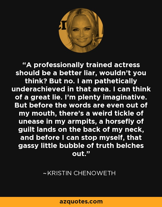 A professionally trained actress should be a better liar, wouldn't you think? But no. I am pathetically underachieved in that area. I can think of a great lie. I'm plenty imaginative. But before the words are even out of my mouth, there's a weird tickle of unease in my armpits, a horsefly of guilt lands on the back of my neck, and before I can stop myself, that gassy little bubble of truth belches out. - Kristin Chenoweth