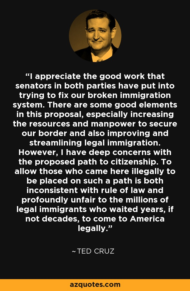 I appreciate the good work that senators in both parties have put into trying to fix our broken immigration system. There are some good elements in this proposal, especially increasing the resources and manpower to secure our border and also improving and streamlining legal immigration. However, I have deep concerns with the proposed path to citizenship. To allow those who came here illegally to be placed on such a path is both inconsistent with rule of law and profoundly unfair to the millions of legal immigrants who waited years, if not decades, to come to America legally. - Ted Cruz