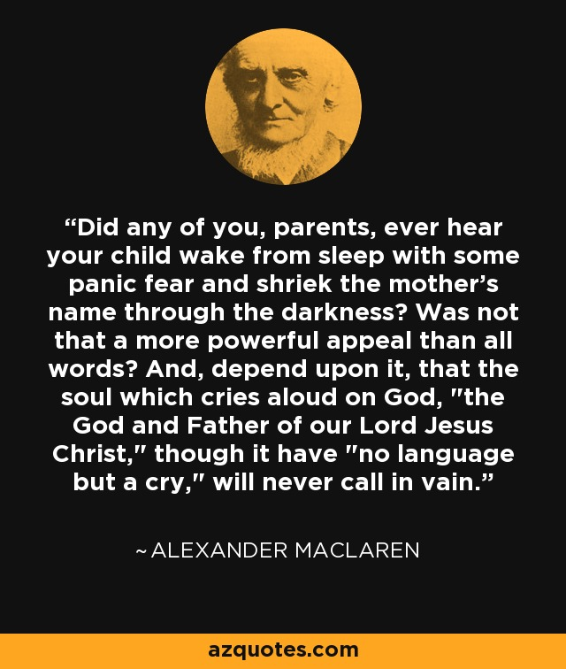 Did any of you, parents, ever hear your child wake from sleep with some panic fear and shriek the mother's name through the darkness? Was not that a more powerful appeal than all words? And, depend upon it, that the soul which cries aloud on God,