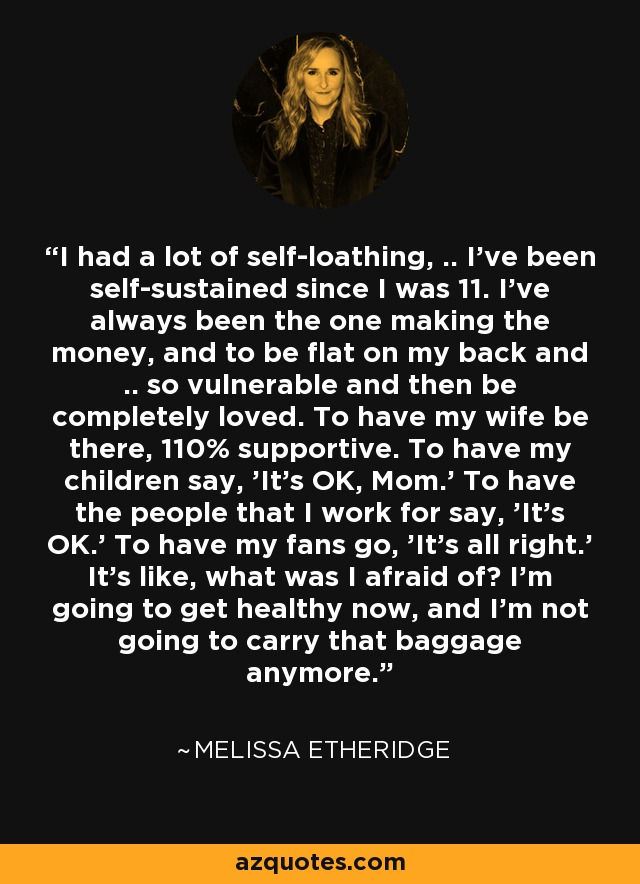 I had a lot of self-loathing, .. I've been self-sustained since I was 11. I've always been the one making the money, and to be flat on my back and .. so vulnerable and then be completely loved. To have my wife be there, 110% supportive. To have my children say, 'It's OK, Mom.' To have the people that I work for say, 'It's OK.' To have my fans go, 'It's all right.' It's like, what was I afraid of? I'm going to get healthy now, and I'm not going to carry that baggage anymore. - Melissa Etheridge