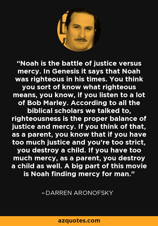 Noah is the battle of justice versus mercy. In Genesis it says that Noah was righteous in his times. You think you sort of know what righteous means, you know, if you listen to a lot of Bob Marley. According to all the biblical scholars we talked to, righteousness is the proper balance of justice and mercy. If you think of that, as a parent, you know that if you have too much justice and you're too strict, you destroy a child. If you have too much mercy, as a parent, you destroy a child as well. A big part of this movie is Noah finding mercy for man. - Darren Aronofsky