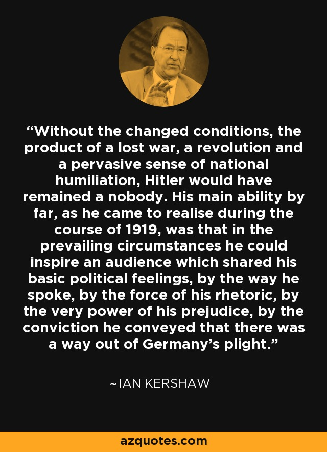 Without the changed conditions, the product of a lost war, a revolution and a pervasive sense of national humiliation, Hitler would have remained a nobody. His main ability by far, as he came to realise during the course of 1919, was that in the prevailing circumstances he could inspire an audience which shared his basic political feelings, by the way he spoke, by the force of his rhetoric, by the very power of his prejudice, by the conviction he conveyed that there was a way out of Germany's plight. - Ian Kershaw