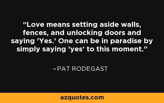 Love means setting aside walls, fences, and unlocking doors and saying 'Yes.' One can be in paradise by simply saying 'yes' to this moment. - Pat Rodegast
