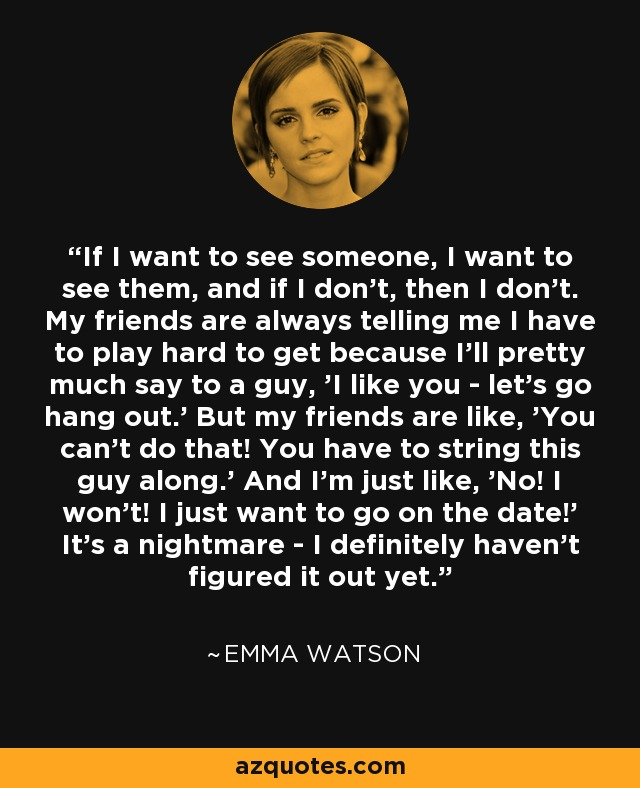 If I want to see someone, I want to see them, and if I don't, then I don't. My friends are always telling me I have to play hard to get because I'll pretty much say to a guy, 'I like you - let's go hang out.' But my friends are like, 'You can't do that! You have to string this guy along.' And I'm just like, 'No! I won't! I just want to go on the date!' It's a nightmare - I definitely haven't figured it out yet. - Emma Watson