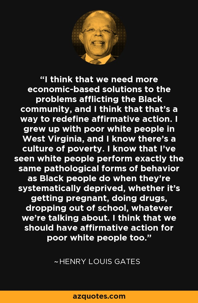 I think that we need more economic-based solutions to the problems afflicting the Black community, and I think that that's a way to redefine affirmative action. I grew up with poor white people in West Virginia, and I know there's a culture of poverty. I know that I've seen white people perform exactly the same pathological forms of behavior as Black people do when they're systematically deprived, whether it's getting pregnant, doing drugs, dropping out of school, whatever we're talking about. I think that we should have affirmative action for poor white people too. - Henry Louis Gates