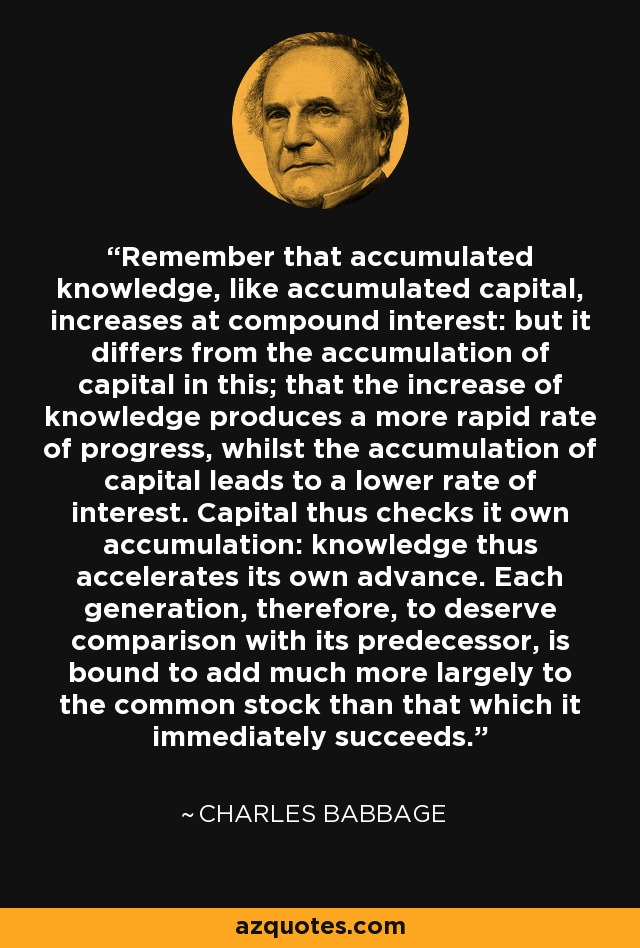 Remember that accumulated knowledge, like accumulated capital, increases at compound interest: but it differs from the accumulation of capital in this; that the increase of knowledge produces a more rapid rate of progress, whilst the accumulation of capital leads to a lower rate of interest. Capital thus checks it own accumulation: knowledge thus accelerates its own advance. Each generation, therefore, to deserve comparison with its predecessor, is bound to add much more largely to the common stock than that which it immediately succeeds. - Charles Babbage