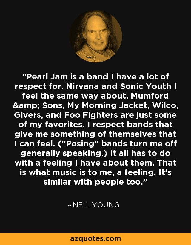 Pearl Jam is a band I have a lot of respect for. Nirvana and Sonic Youth I feel the same way about. Mumford & Sons, My Morning Jacket, Wilco, Givers, and Foo Fighters are just some of my favorites. I respect bands that give me something of themselves that I can feel. (