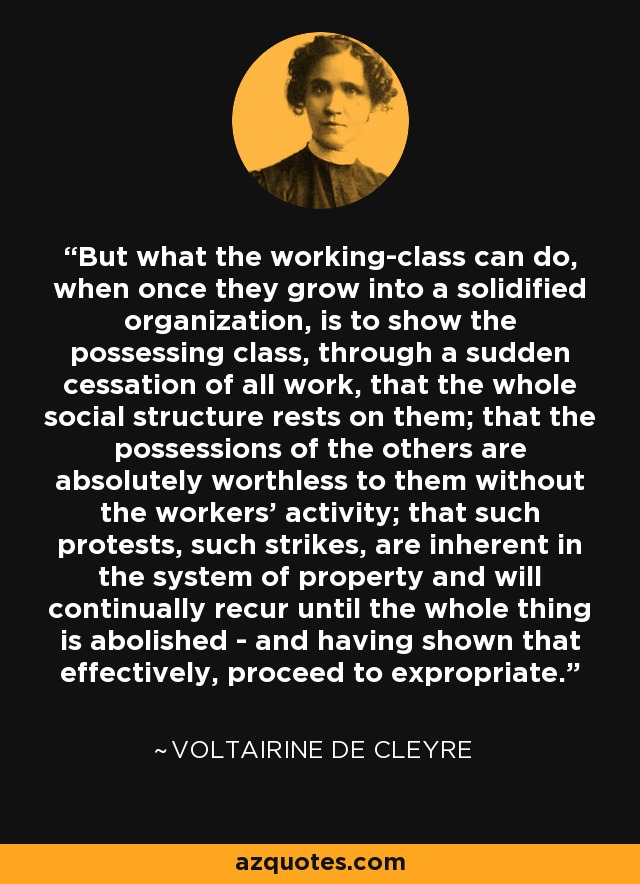 But what the working-class can do, when once they grow into a solidified organization, is to show the possessing class, through a sudden cessation of all work, that the whole social structure rests on them; that the possessions of the others are absolutely worthless to them without the workers' activity; that such protests, such strikes, are inherent in the system of property and will continually recur until the whole thing is abolished - and having shown that effectively, proceed to expropriate. - Voltairine de Cleyre