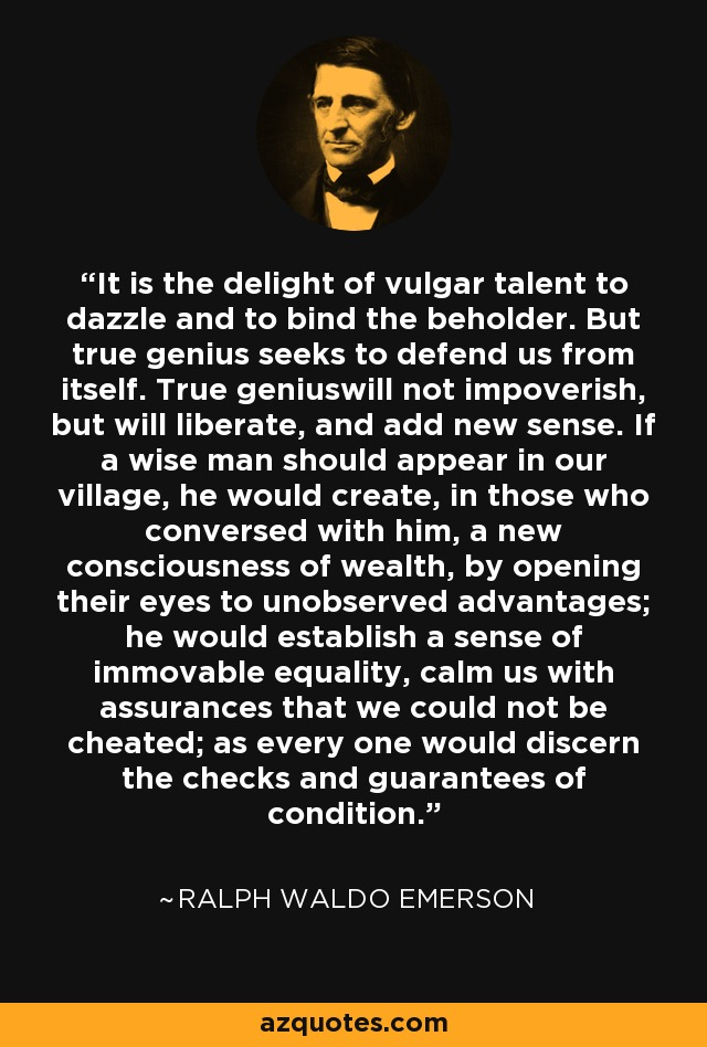 It is the delight of vulgar talent to dazzle and to bind the beholder. But true genius seeks to defend us from itself. True geniuswill not impoverish, but will liberate, and add new sense. If a wise man should appear in our village, he would create, in those who conversed with him, a new consciousness of wealth, by opening their eyes to unobserved advantages; he would establish a sense of immovable equality, calm us with assurances that we could not be cheated; as every one would discern the checks and guarantees of condition. - Ralph Waldo Emerson