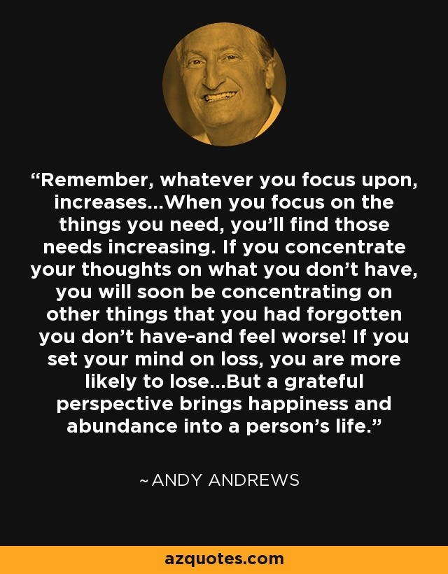 Remember, whatever you focus upon, increases...When you focus on the things you need, you'll find those needs increasing. If you concentrate your thoughts on what you don't have, you will soon be concentrating on other things that you had forgotten you don't have-and feel worse! If you set your mind on loss, you are more likely to lose...But a grateful perspective brings happiness and abundance into a person's life. - Andy Andrews