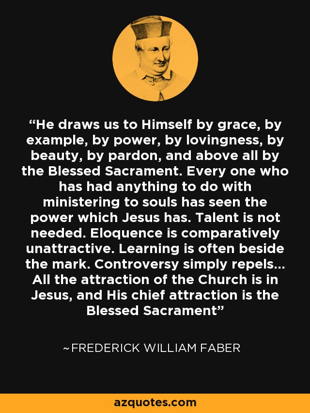 He draws us to Himself by grace, by example, by power, by lovingness, by beauty, by pardon, and above all by the Blessed Sacrament. Every one who has had anything to do with ministering to souls has seen the power which Jesus has. Talent is not needed. Eloquence is comparatively unattractive. Learning is often beside the mark. Controversy simply repels... All the attraction of the Church is in Jesus, and His chief attraction is the Blessed Sacrament - Frederick William Faber