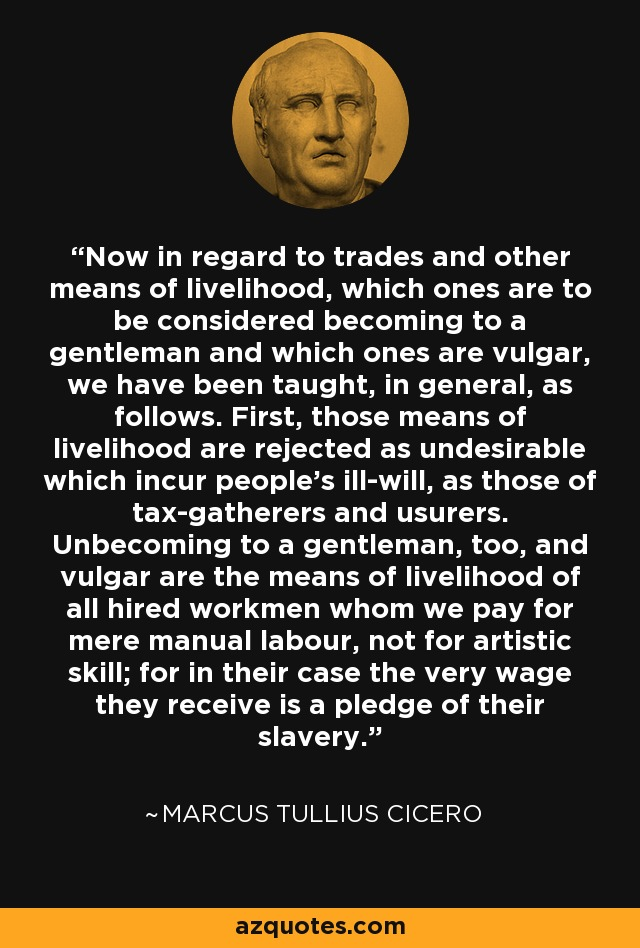 Now in regard to trades and other means of livelihood, which ones are to be considered becoming to a gentleman and which ones are vulgar, we have been taught, in general, as follows. First, those means of livelihood are rejected as undesirable which incur people's ill-will, as those of tax-gatherers and usurers. Unbecoming to a gentleman, too, and vulgar are the means of livelihood of all hired workmen whom we pay for mere manual labour, not for artistic skill; for in their case the very wage they receive is a pledge of their slavery. - Marcus Tullius Cicero