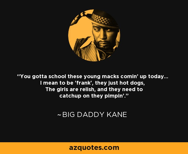 You gotta school these young macks comin' up today... I mean to be 'frank', they just hot dogs, The girls are relish, and they need to catchup on they pimpin'. - Big Daddy Kane