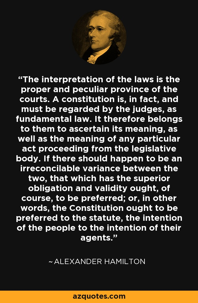The interpretation of the laws is the proper and peculiar province of the courts. A constitution is, in fact, and must be regarded by the judges, as fundamental law. It therefore belongs to them to ascertain its meaning, as well as the meaning of any particular act proceeding from the legislative body. If there should happen to be an irreconcilable variance between the two, that which has the superior obligation and validity ought, of course, to be preferred; or, in other words, the Constitution ought to be preferred to the statute, the intention of the people to the intention of their agents. - Alexander Hamilton